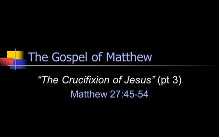 "The Gospel of Matthew ""The Crucifixion of Jesus"" (pt 3) Matthew 27:45-54."