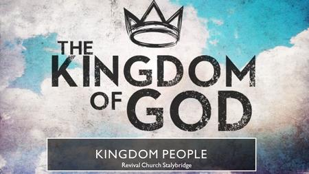 "KINGDOM PEOPLE Revival Church Stalybridge. ATTITUDE ""Now after John was put in prison, Jesus came to Galilee, preaching the gospel of the kingdom of God,"