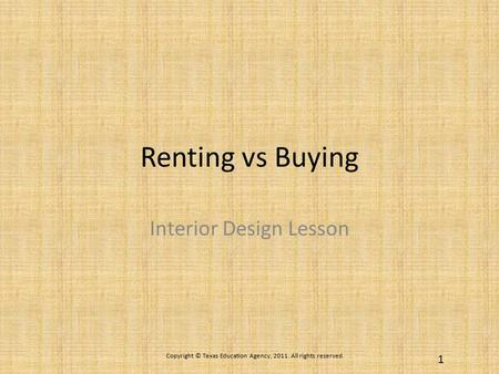 Renting vs Buying Interior Design Lesson Copyright © Texas Education Agency, 2011. All rights reserved. 1.