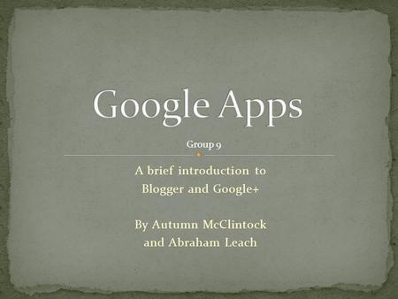 A brief introduction to Blogger and Google+ By Autumn McClintock and Abraham Leach Group 9.