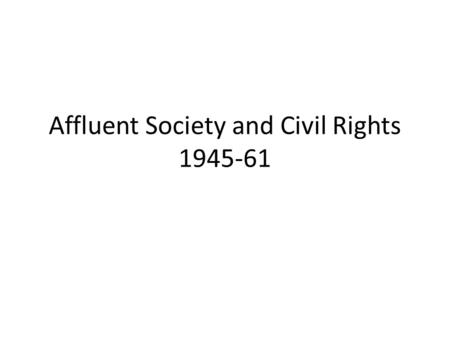 Affluent Society and Civil Rights 1945-61. Introduction Affluent Society – Statistics – Vets – Family Life Civil Rights Phase I: 1954- 63 – Background.