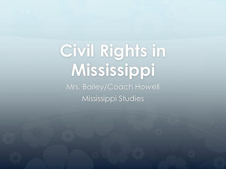 Civil Rights in Mississippi Mrs. Bailey/Coach Howell Mississippi Studies.