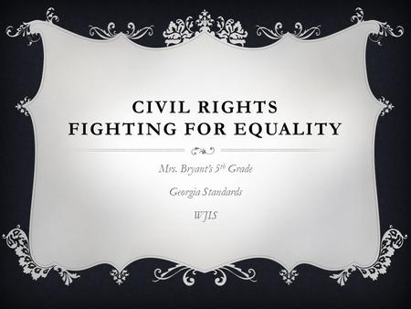 CIVIL RIGHTS FIGHTING FOR EQUALITY Mrs. Bryant's 5 th Grade Georgia Standards WJIS.