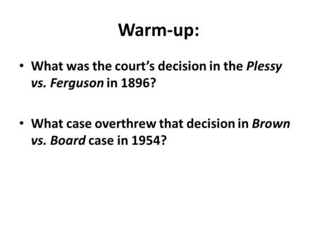 Warm-up: What was the court's decision in the Plessy vs. Ferguson in 1896? What case overthrew that decision in Brown vs. Board case in 1954?
