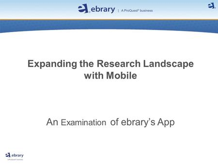 Expanding the Research Landscape with Mobile An Examination of ebrary's App.