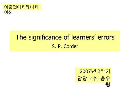 The significance of learners' errors S. P. Corder 2007 년 2 학기 담당교수 : 홍우 평 이중언어커뮤니케 이션.
