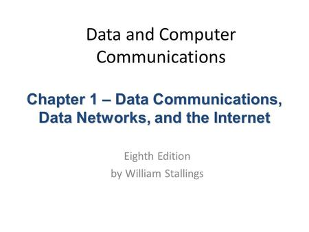 Data and Computer Communications Eighth Edition by William Stallings Chapter 1 – Data Communications, Data Networks, and the Internet.