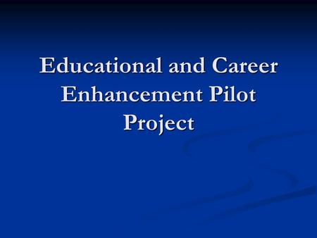 Educational and Career Enhancement Pilot Project.