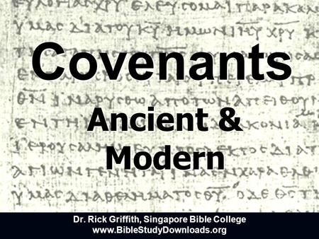 Covenants Ancient & Modern Dr. Rick Griffith, Singapore Bible College www.BibleStudyDownloads.org.