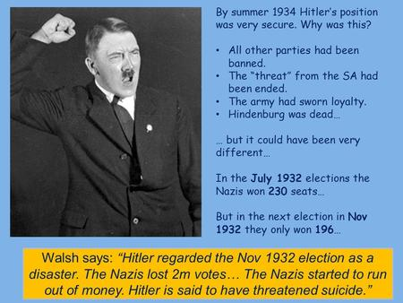 "By summer 1934 Hitler's position was very secure. Why was this? All other parties had been banned. The ""threat"" from the SA had been ended. The army had."