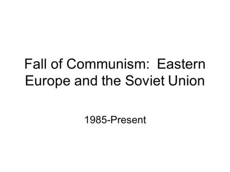 Fall of Communism: Eastern Europe and the Soviet Union 1985-Present.