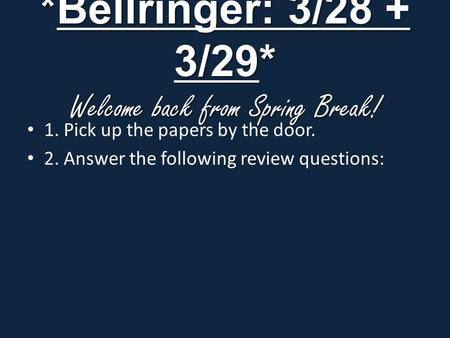 *Bellringer: 3/28 + 3/29* Welcome back from Spring Break! 1. Pick up the papers by the door. 2. Answer the following review questions: