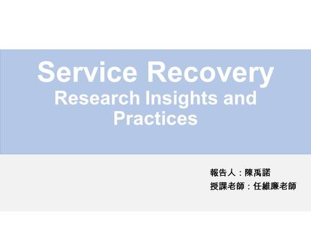 Service Recovery Research Insights and Practices 報告人:陳禹諾 授課老師:任維廉老師.