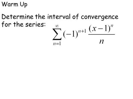 Warm Up Determine the interval of convergence for the series: