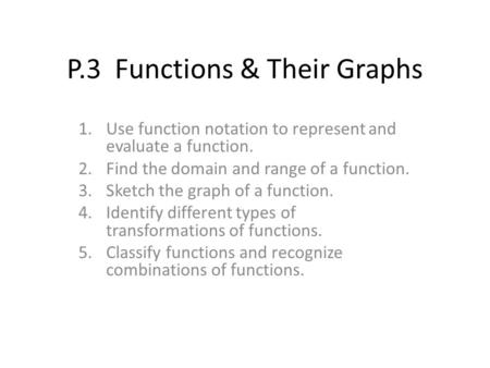 P.3 Functions & Their Graphs 1.Use function notation to represent and evaluate a function. 2.Find the domain and range of a function. 3.Sketch the graph.