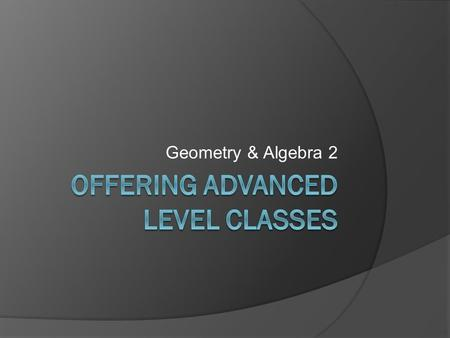 Geometry & Algebra 2. Currently Geometry:  Regular Geometry and Geometry Support Classes are offered. Algebra 2:  Core Algebra 2 and Regular Algebra.