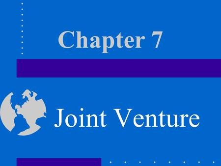 Chapter 7 Joint Venture Joint Efforts For most large-scale project or program, a single business has not enough strength both in finance or technology.