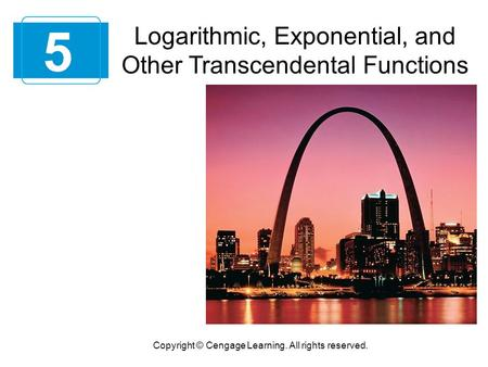 5 Copyright © Cengage Learning. All rights reserved. Logarithmic, Exponential, and Other Transcendental Functions.