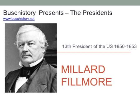 MILLARD FILLMORE 13th President of the US 1850-1853 Buschistory Presents – The Presidents www.buschistory.net.