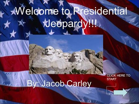 Welcome to Presidential Jeopardy!!! By: Jacob Carley CLICK HERE TO START.
