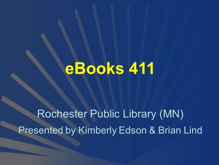 EBooks 411 Rochester Public Library (MN) Presented by Kimberly Edson & Brian Lind.