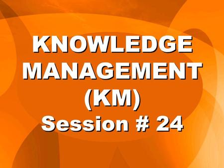 KNOWLEDGE MANAGEMENT (KM) Session # 24. 3.The Organizational School: Use of organizational Structures or Networks to share or pool the Knowledge. These.