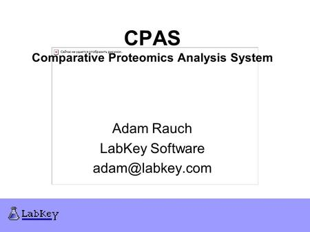 CPAS Comparative Proteomics Analysis System Adam Rauch LabKey Software