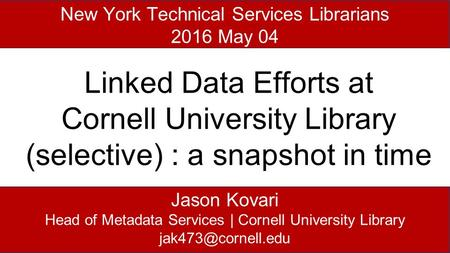 Jason Kovari Head of Metadata Services | Cornell University Library New York Technical Services Librarians 2016 May 04 Linked Data Efforts.