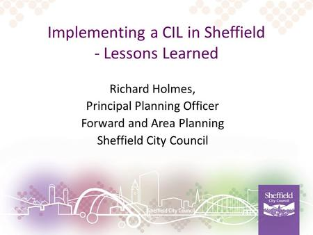 Implementing a CIL in Sheffield - Lessons Learned Richard Holmes, Principal Planning Officer Forward and Area Planning Sheffield City Council.