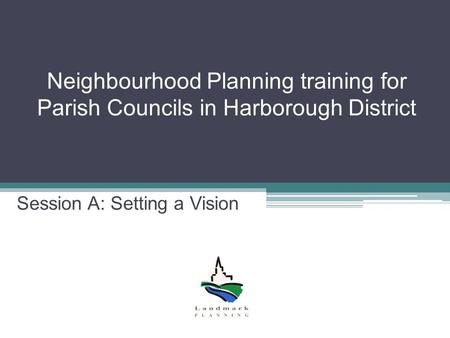 Neighbourhood Planning training for Parish Councils in Harborough District Session A: Setting a Vision.