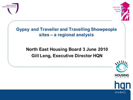 Gypsy and Traveller and Travelling Showpeople sites – a regional analysis North East Housing Board 3 June 2010 Gill Leng, Executive Director HQN.