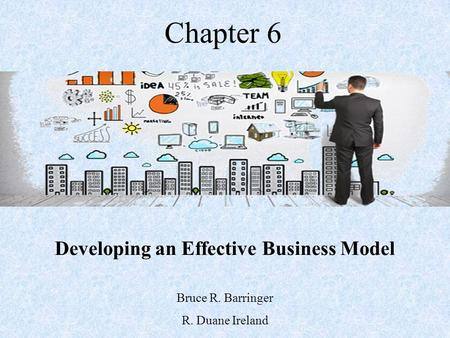 Chapter 6 Developing an Effective Business Model Bruce R. Barringer R. Duane Ireland.