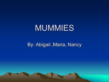MUMMIES By: Abigail,Maria, Nancy. Introduction Introduction. Process of mummification Organs Why did they make mummies?