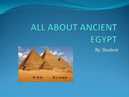 By: Student. Ancient Egypt People who built pyramids were hardworking and enjoyed life. The hardworking people loved science and music. The Nile River.