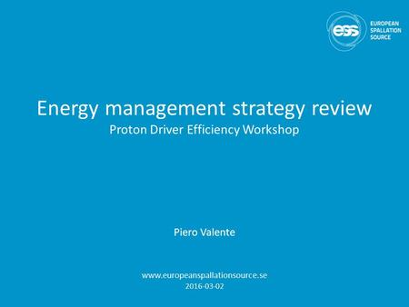 Energy management strategy review Proton Driver Efficiency Workshop Piero Valente www.europeanspallationsource.se 2016-03-02.