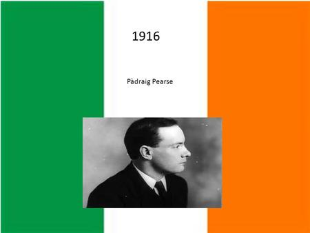 1916 Pàdraig Pearse. Pearse was an Irish teacher before he was a leader in the 1916 Rising.