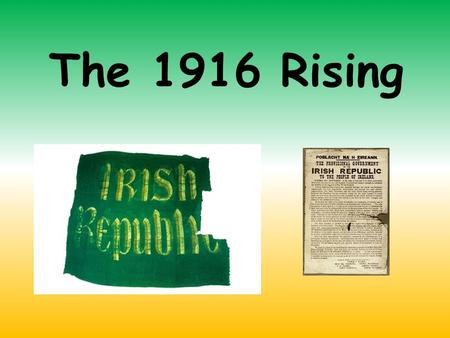 The 1916 Rising. 100 years ago (in 1916), Ireland used to be controlled by England. At that time, many people in Ireland were very proud of being Irish.