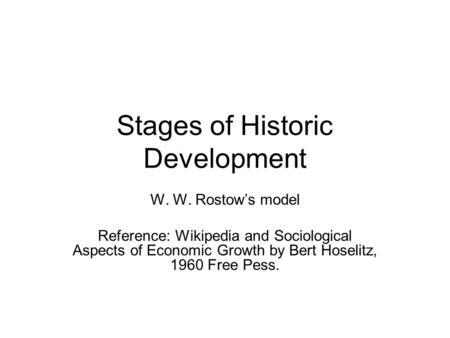 Stages of Historic Development W. W. Rostow's model Reference: Wikipedia and Sociological Aspects of Economic Growth by Bert Hoselitz, 1960 Free Pess.