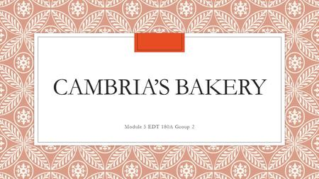 CAMBRIA'S BAKERY Module 5 EDT 180A Group 2. About Us ◦Family owned bakery serving our community with organic, healthy and YUMMY desserts!
