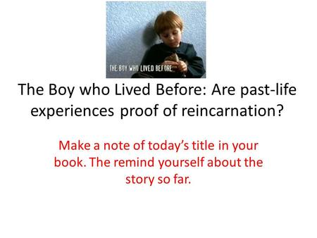 The Boy who Lived Before: Are past-life experiences proof of reincarnation? Make a note of today's title in your book. The remind yourself about the story.