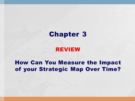Chapter 3 REVIEW How Can You Measure the Impact of your Strategic Map Over Time?