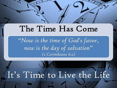 "The Time Has Come ""Now is the time of God's favor, now is the day of salvation"" (2 Corinthians 6:2)"