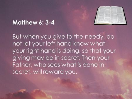 Matthew 6: 3-4 But when you give to the needy, do not let your left hand know what your right hand is doing, so that your giving may be in secret. Then.