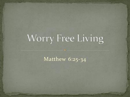 Matthew 6:25-34. 25  This is why I tell you: Don't worry about your life, what you will eat or what you will drink; or about your body, what you will.