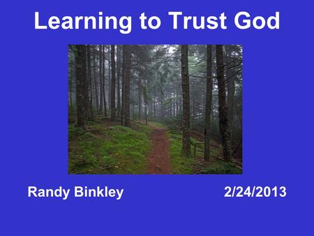 Learning to Trust God Randy Binkley 2/24/2013. Trusting God Faith Belief.