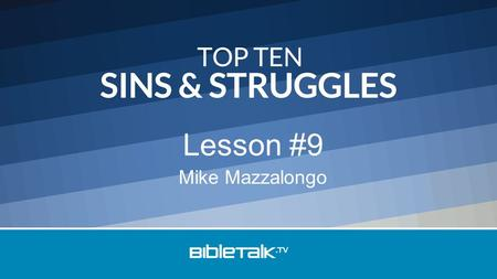 Mike Mazzalongo Lesson #9. Top Ten Sins & Struggles 10 – Laziness 9 – Anger 8 – Cursing & Gossiping 7 – Pride 6 – Neglecting Church 5 – Coping with Change.