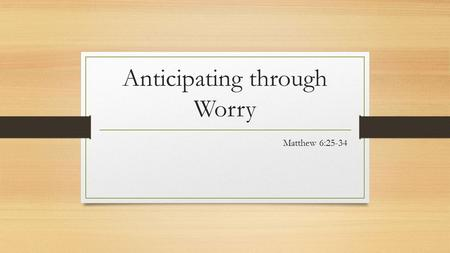 Anticipating through Worry Matthew 6:25-34. Jesus leads us towards and through worry.