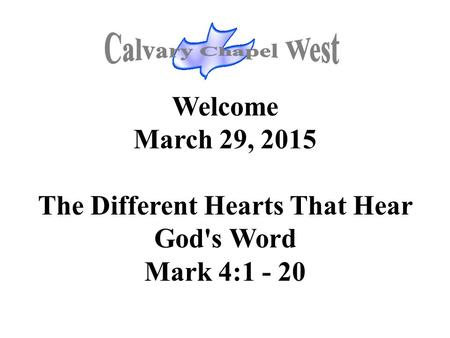Welcome March 29, 2015 The Different Hearts That Hear God's Word Mark 4:1 - 20.