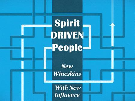 Spirit DRIVEN People New Wineskins With New Influence.