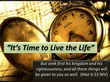 """It's Time to Live the Life"" But seek first his kingdom and his righteousness, and all these things will be given to you as well. (Mat 6:33 NIV)"